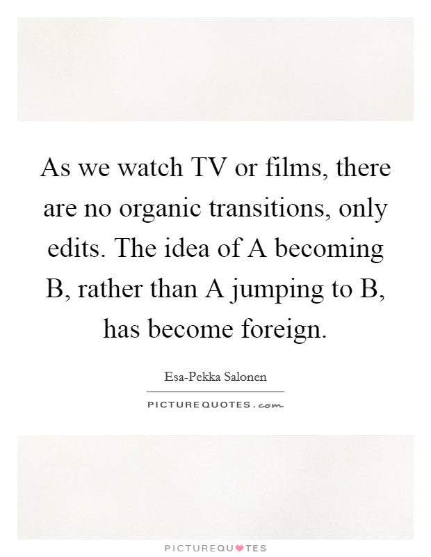 As we watch TV or films, there are no organic transitions, only edits. The idea of A becoming B, rather than A jumping to B, has become foreign Picture Quote #1
