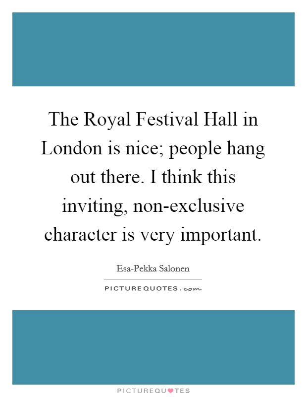 The Royal Festival Hall in London is nice; people hang out there. I think this inviting, non-exclusive character is very important Picture Quote #1