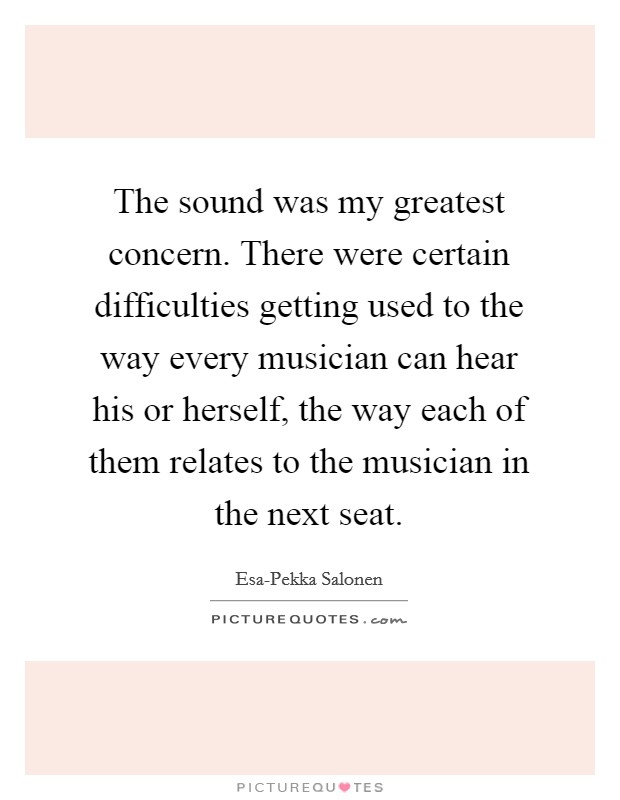 The sound was my greatest concern. There were certain difficulties getting used to the way every musician can hear his or herself, the way each of them relates to the musician in the next seat Picture Quote #1
