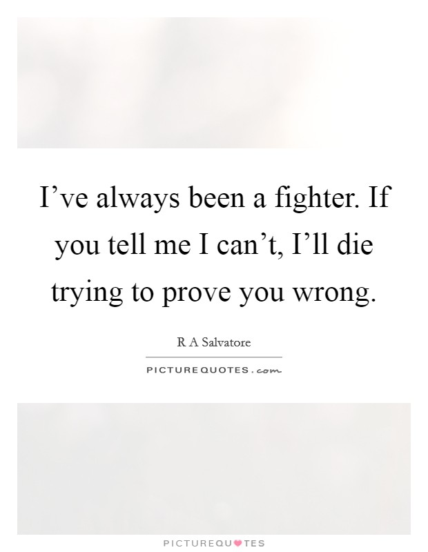 I've always been a fighter. If you tell me I can't, I'll die trying to prove you wrong Picture Quote #1