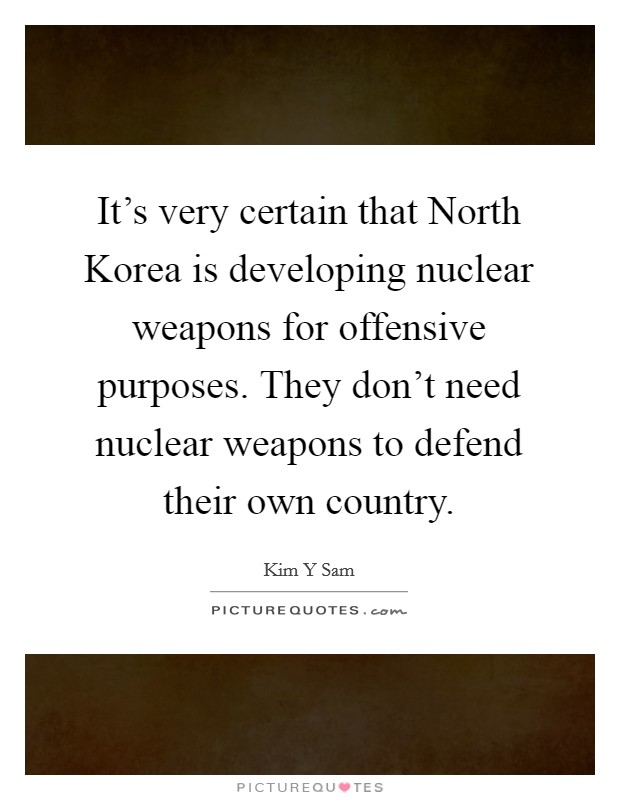 It's very certain that North Korea is developing nuclear weapons for offensive purposes. They don't need nuclear weapons to defend their own country Picture Quote #1