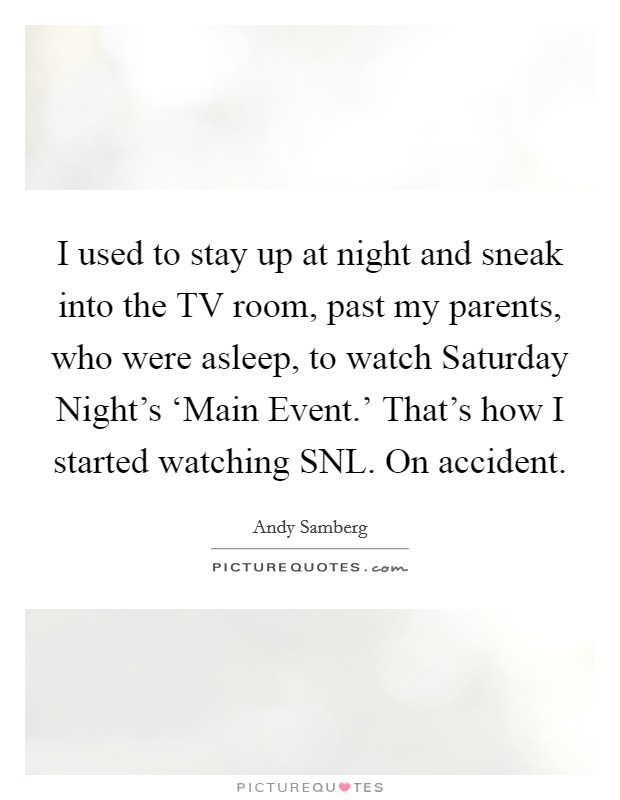 I used to stay up at night and sneak into the TV room, past my parents, who were asleep, to watch Saturday Night's 'Main Event.' That's how I started watching SNL. On accident Picture Quote #1