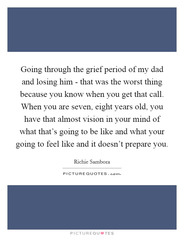 Going through the grief period of my dad and losing him - that was the worst thing because you know when you get that call. When you are seven, eight years old, you have that almost vision in your mind of what that's going to be like and what your going to feel like and it doesn't prepare you Picture Quote #1