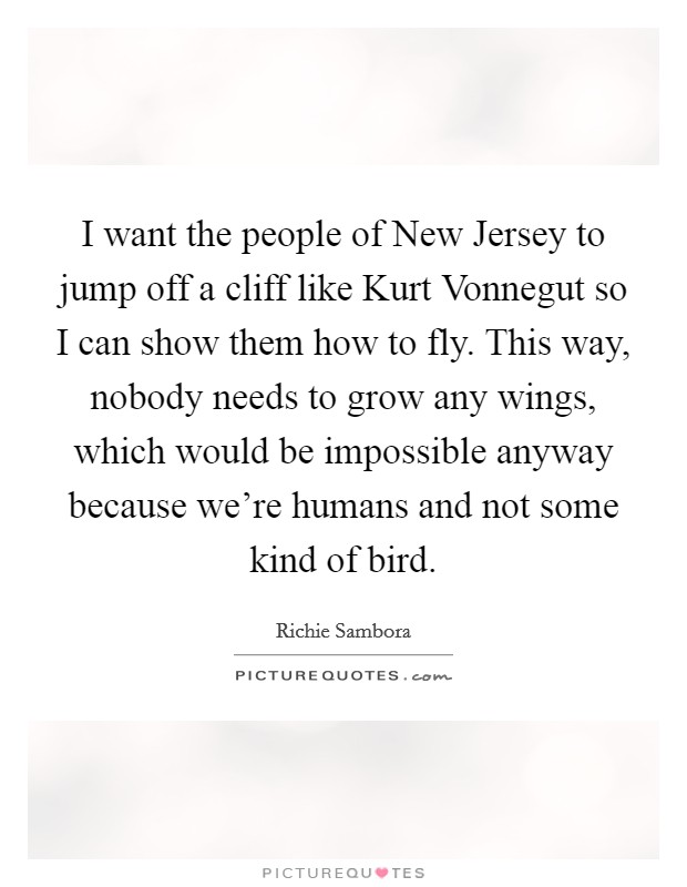 I want the people of New Jersey to jump off a cliff like Kurt Vonnegut so I can show them how to fly. This way, nobody needs to grow any wings, which would be impossible anyway because we're humans and not some kind of bird Picture Quote #1