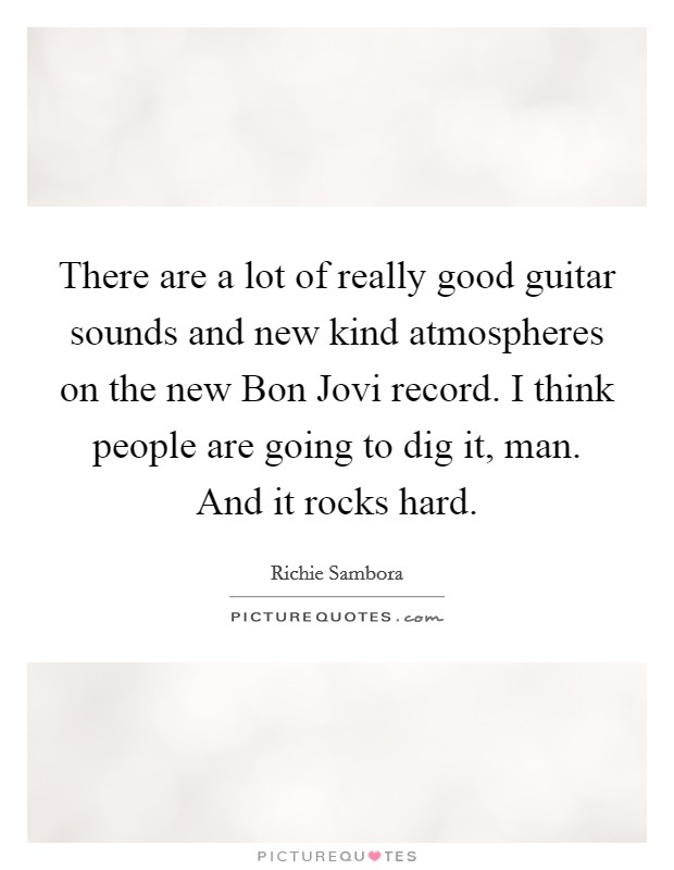 There are a lot of really good guitar sounds and new kind atmospheres on the new Bon Jovi record. I think people are going to dig it, man. And it rocks hard Picture Quote #1