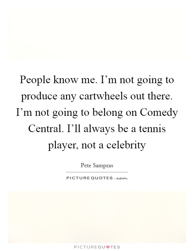 People know me. I'm not going to produce any cartwheels out there. I'm not going to belong on Comedy Central. I'll always be a tennis player, not a celebrity Picture Quote #1