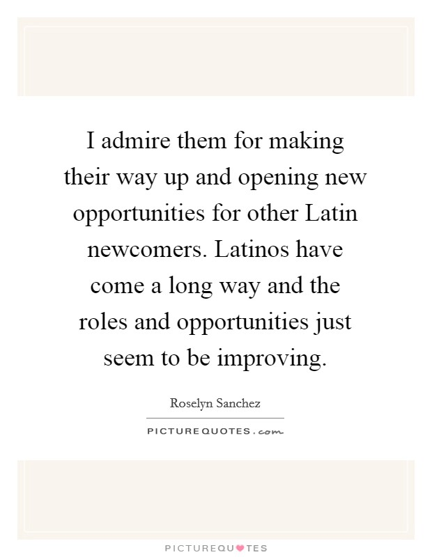 I admire them for making their way up and opening new opportunities for other Latin newcomers. Latinos have come a long way and the roles and opportunities just seem to be improving Picture Quote #1