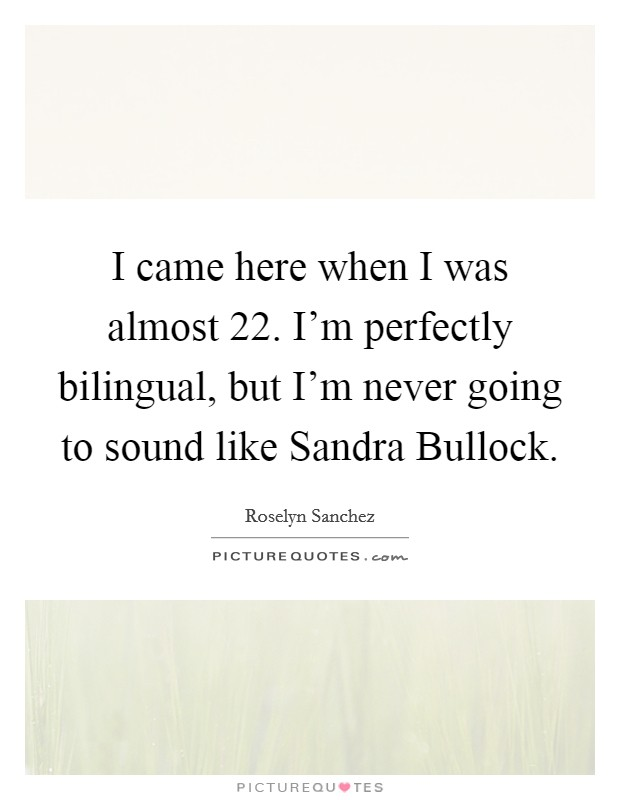 I came here when I was almost 22. I'm perfectly bilingual, but I'm never going to sound like Sandra Bullock Picture Quote #1