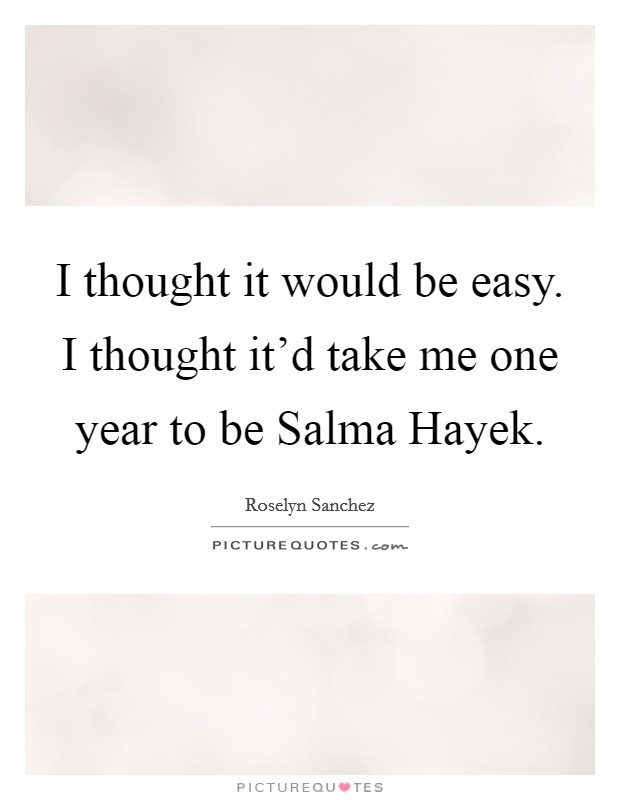 I thought it would be easy. I thought it'd take me one year to be Salma Hayek Picture Quote #1