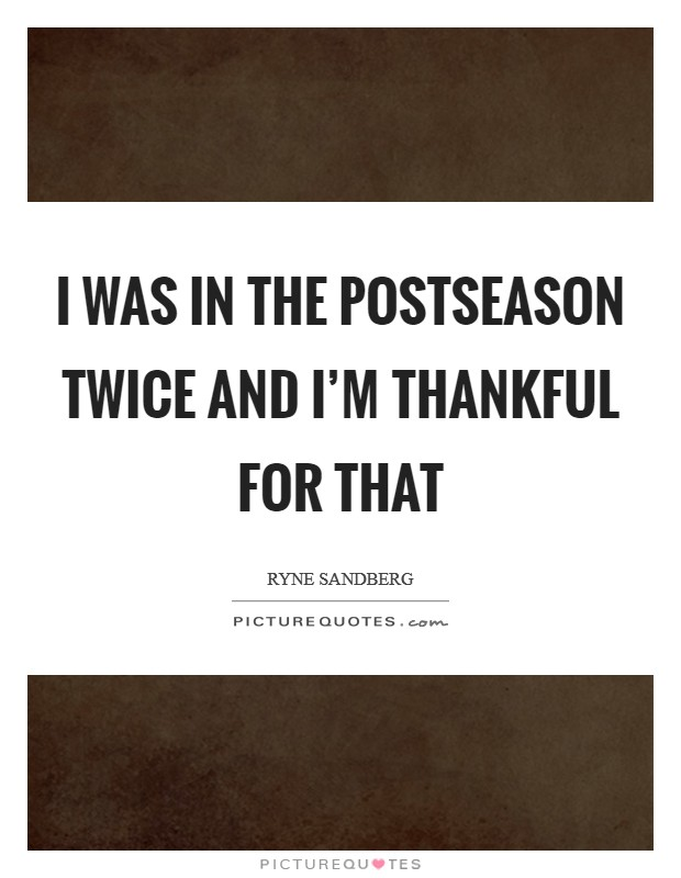 I was in the postseason twice and I'm thankful for that Picture Quote #1