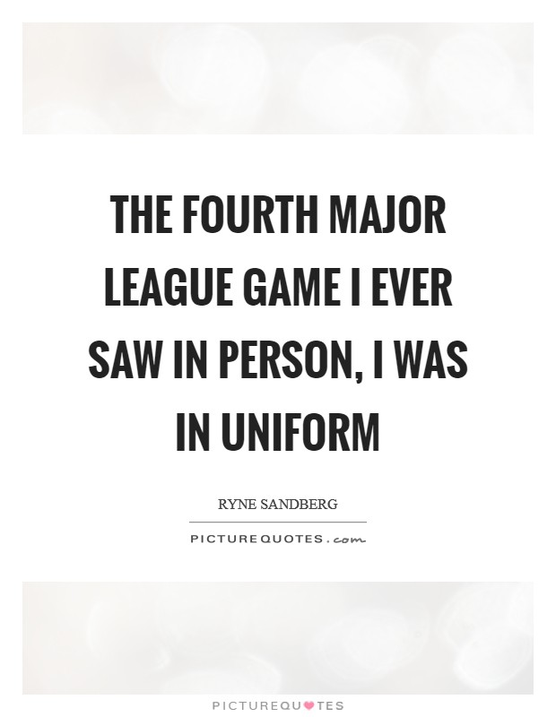The fourth major league game I ever saw in person, I was in uniform Picture Quote #1