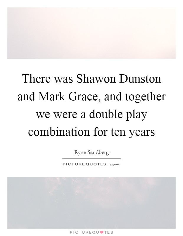 There was Shawon Dunston and Mark Grace, and together we were a double play combination for ten years Picture Quote #1