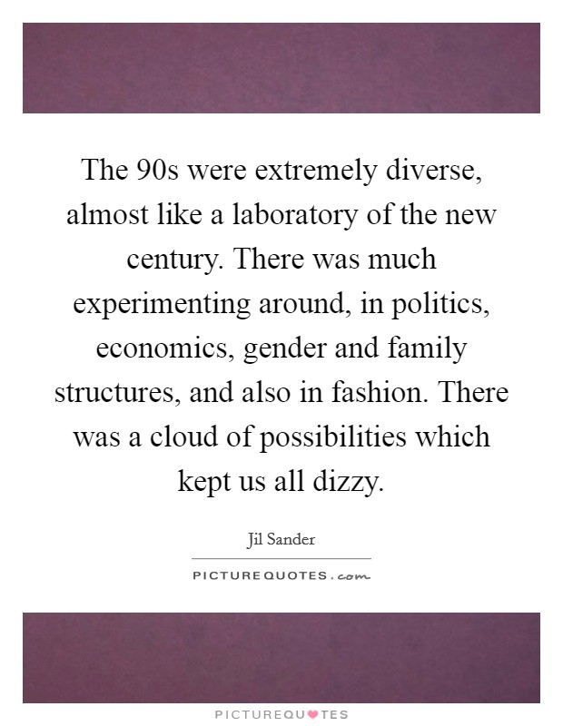 The  90s were extremely diverse, almost like a laboratory of the new century. There was much experimenting around, in politics, economics, gender and family structures, and also in fashion. There was a cloud of possibilities which kept us all dizzy Picture Quote #1