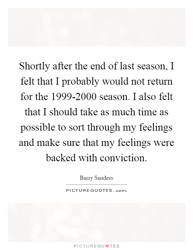 Shortly after the end of last season, I felt that I probably would not return for the 1999-2000 season. I also felt that I should take as much time as possible to sort through my feelings and make sure that my feelings were backed with conviction Picture Quote #1