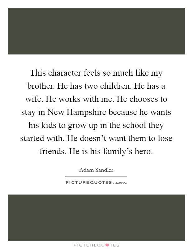 This character feels so much like my brother. He has two children. He has a wife. He works with me. He chooses to stay in New Hampshire because he wants his kids to grow up in the school they started with. He doesn't want them to lose friends. He is his family's hero Picture Quote #1
