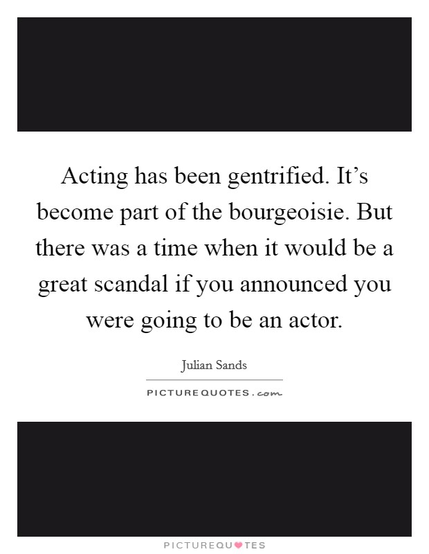 Acting has been gentrified. It's become part of the bourgeoisie. But there was a time when it would be a great scandal if you announced you were going to be an actor Picture Quote #1