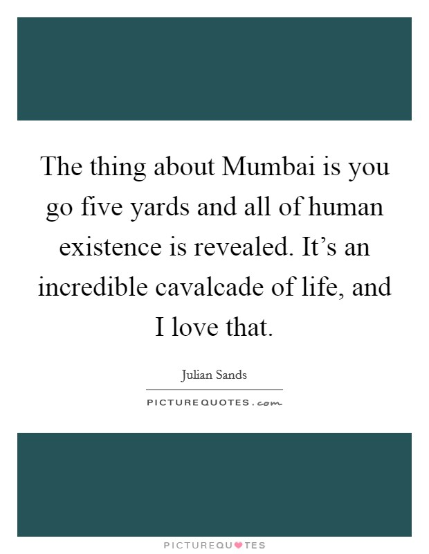 The thing about Mumbai is you go five yards and all of human existence is revealed. It's an incredible cavalcade of life, and I love that Picture Quote #1