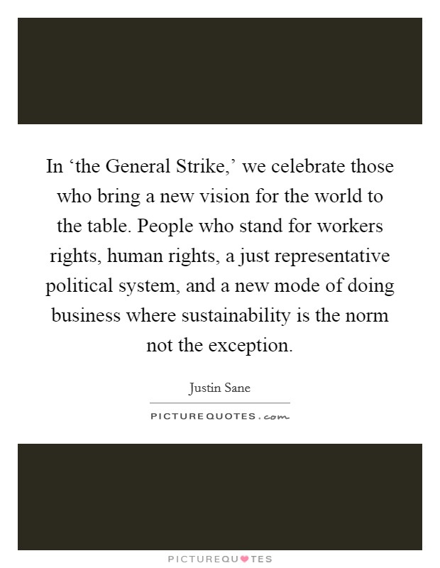 In 'the General Strike,' we celebrate those who bring a new vision for the world to the table. People who stand for workers rights, human rights, a just representative political system, and a new mode of doing business where sustainability is the norm not the exception Picture Quote #1