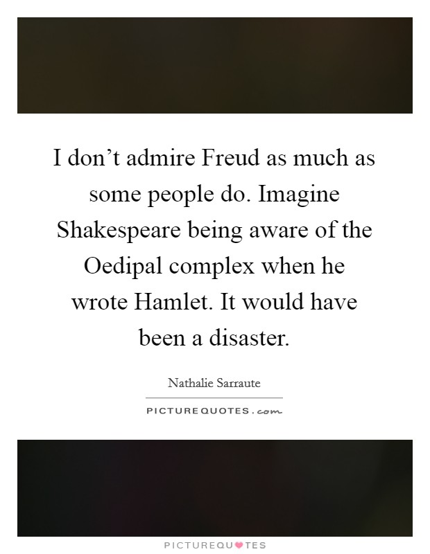 I don't admire Freud as much as some people do. Imagine Shakespeare being aware of the Oedipal complex when he wrote Hamlet. It would have been a disaster Picture Quote #1