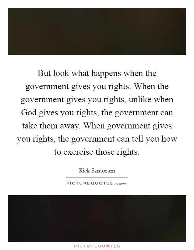 But look what happens when the government gives you rights. When the government gives you rights, unlike when God gives you rights, the government can take them away. When government gives you rights, the government can tell you how to exercise those rights Picture Quote #1