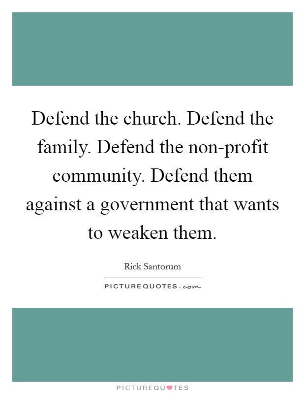Defend the church. Defend the family. Defend the non-profit community. Defend them against a government that wants to weaken them Picture Quote #1