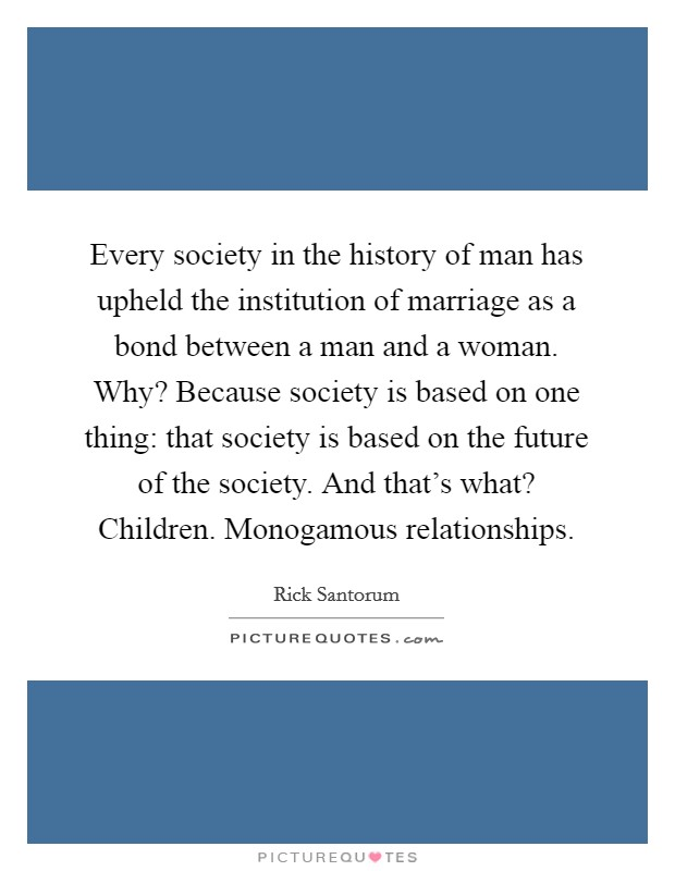 Every society in the history of man has upheld the institution of marriage as a bond between a man and a woman. Why? Because society is based on one thing: that society is based on the future of the society. And that's what? Children. Monogamous relationships Picture Quote #1