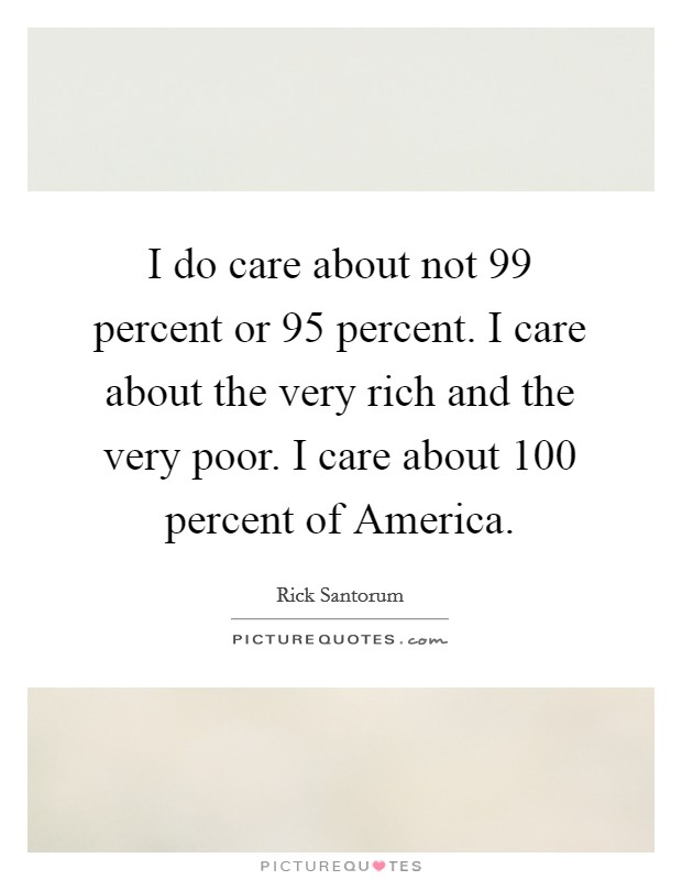 I do care about not 99 percent or 95 percent. I care about the very rich and the very poor. I care about 100 percent of America Picture Quote #1
