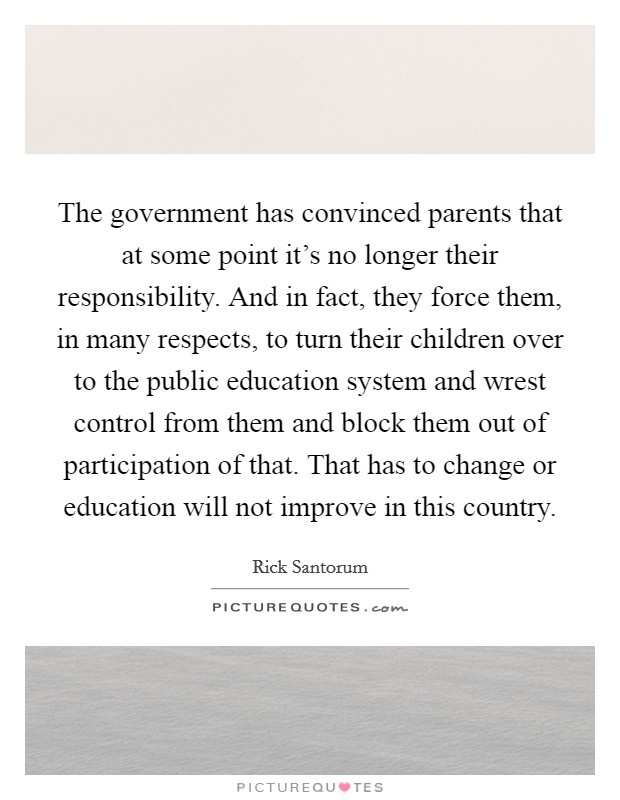 The government has convinced parents that at some point it's no longer their responsibility. And in fact, they force them, in many respects, to turn their children over to the public education system and wrest control from them and block them out of participation of that. That has to change or education will not improve in this country Picture Quote #1