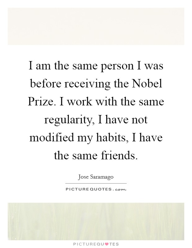 I am the same person I was before receiving the Nobel Prize. I work with the same regularity, I have not modified my habits, I have the same friends Picture Quote #1