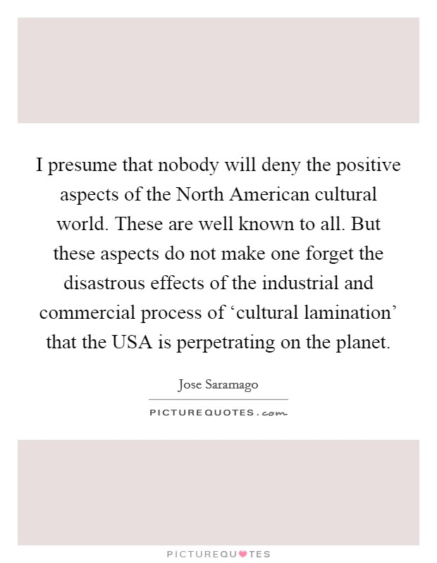I presume that nobody will deny the positive aspects of the North American cultural world. These are well known to all. But these aspects do not make one forget the disastrous effects of the industrial and commercial process of 'cultural lamination' that the USA is perpetrating on the planet Picture Quote #1
