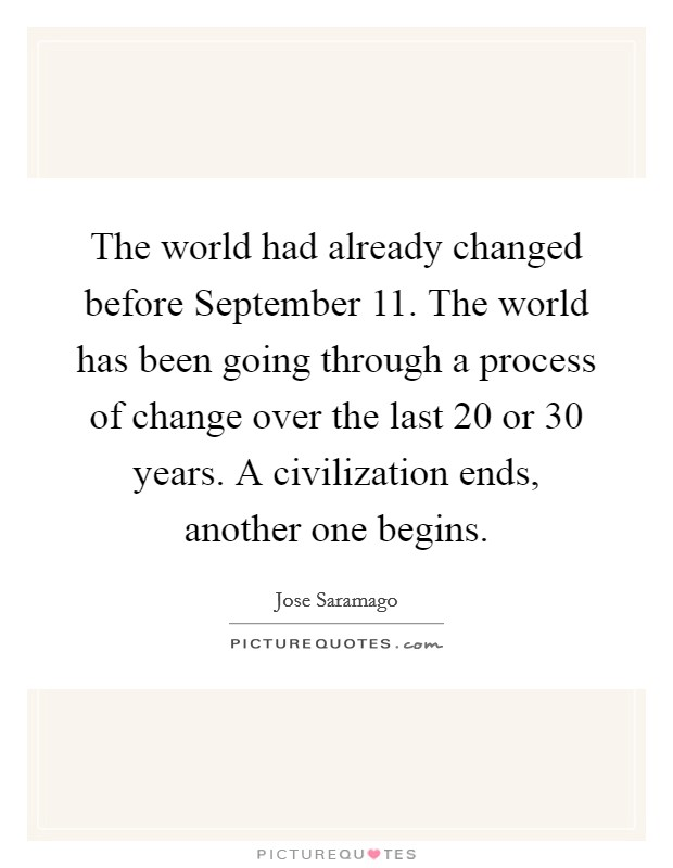 The world had already changed before September 11. The world has been going through a process of change over the last 20 or 30 years. A civilization ends, another one begins Picture Quote #1