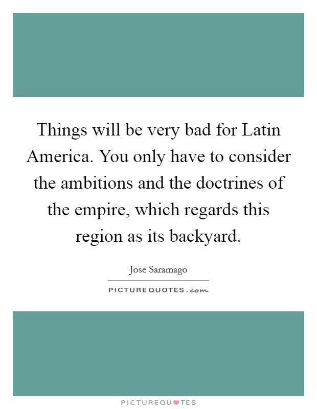 Things will be very bad for Latin America. You only have to consider the ambitions and the doctrines of the empire, which regards this region as its backyard Picture Quote #1