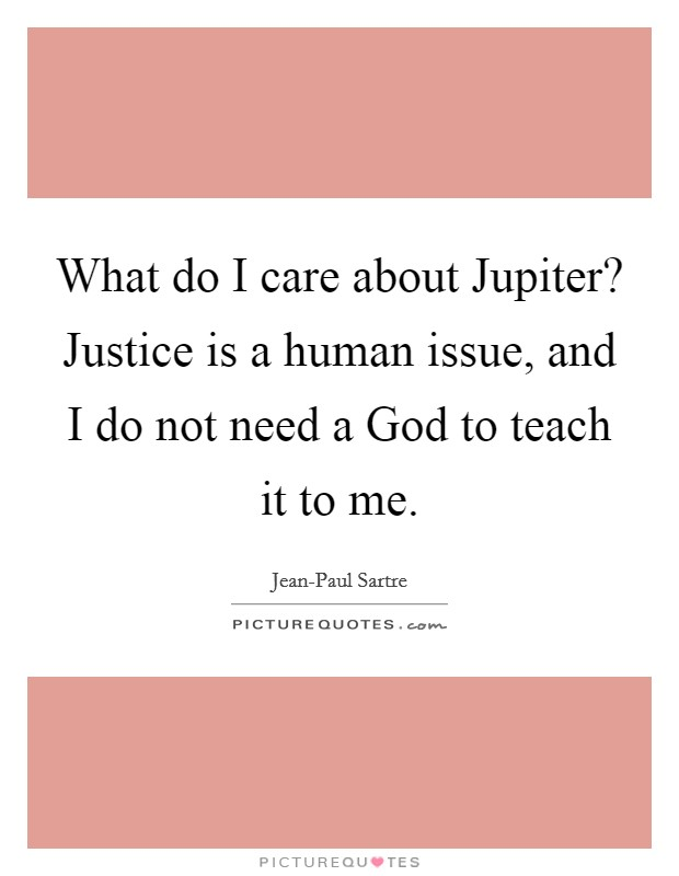 What do I care about Jupiter? Justice is a human issue, and I do not need a God to teach it to me Picture Quote #1
