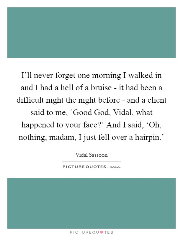 I'll never forget one morning I walked in and I had a hell of a bruise - it had been a difficult night the night before - and a client said to me, 'Good God, Vidal, what happened to your face?' And I said, 'Oh, nothing, madam, I just fell over a hairpin.' Picture Quote #1