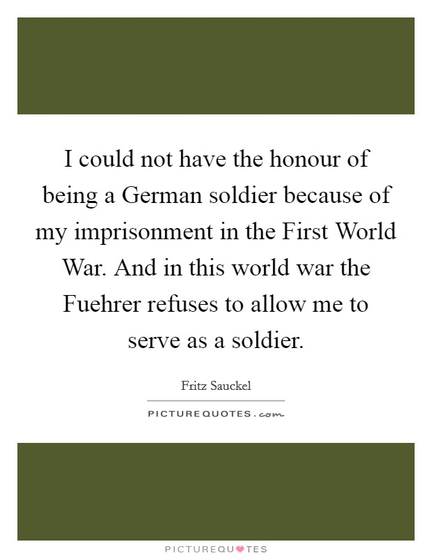 I could not have the honour of being a German soldier because of my imprisonment in the First World War. And in this world war the Fuehrer refuses to allow me to serve as a soldier Picture Quote #1