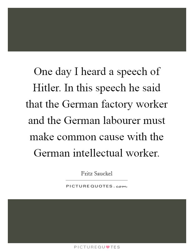 One day I heard a speech of Hitler. In this speech he said that the German factory worker and the German labourer must make common cause with the German intellectual worker Picture Quote #1
