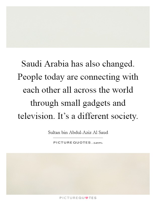 Saudi Arabia has also changed. People today are connecting with each other all across the world through small gadgets and television. It's a different society Picture Quote #1
