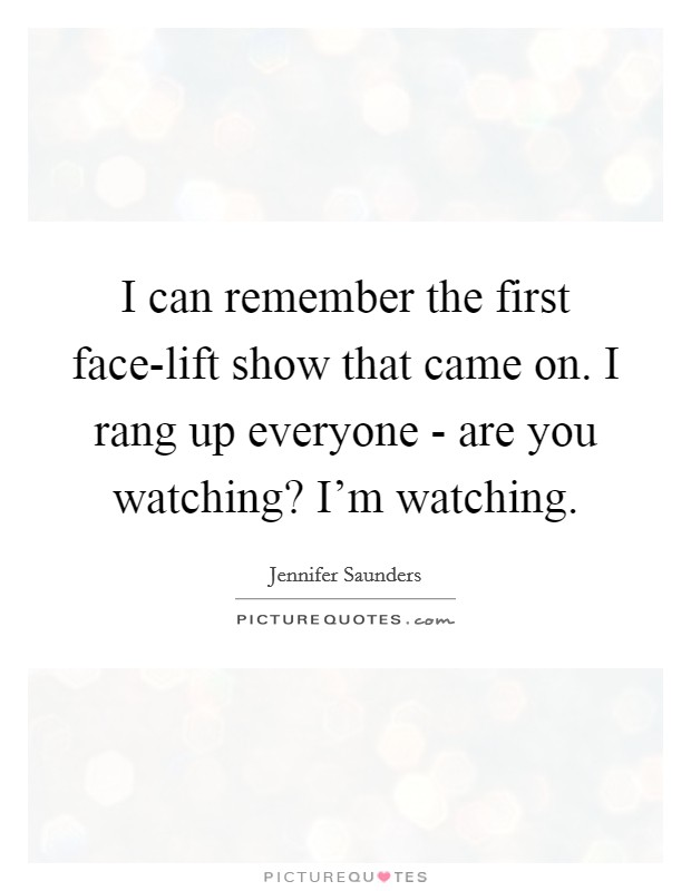 I can remember the first face-lift show that came on. I rang up everyone - are you watching? I'm watching Picture Quote #1