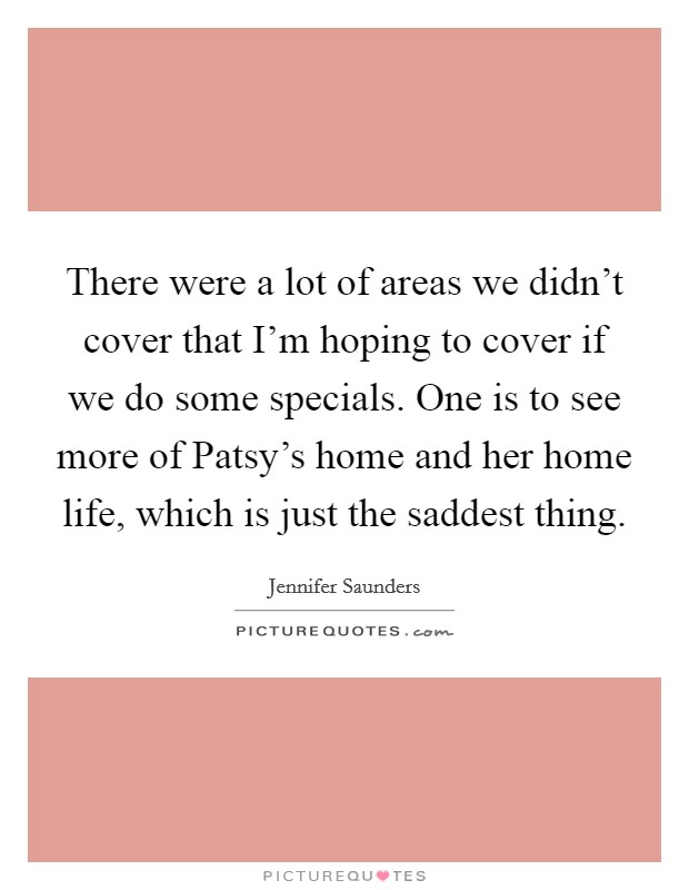 There were a lot of areas we didn't cover that I'm hoping to cover if we do some specials. One is to see more of Patsy's home and her home life, which is just the saddest thing Picture Quote #1