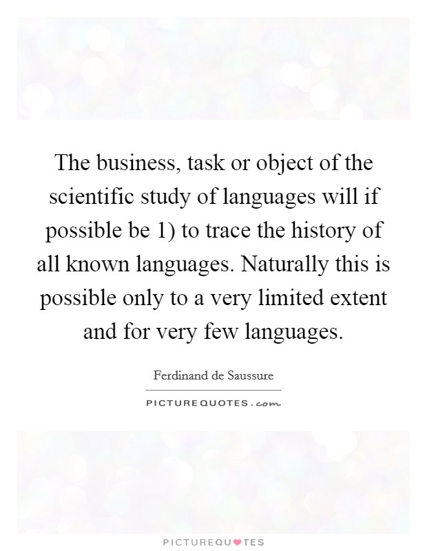 The business, task or object of the scientific study of languages will if possible be 1) to trace the history of all known languages. Naturally this is possible only to a very limited extent and for very few languages Picture Quote #1