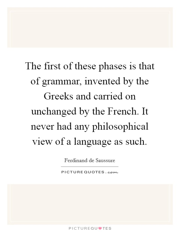 The first of these phases is that of grammar, invented by the Greeks and carried on unchanged by the French. It never had any philosophical view of a language as such Picture Quote #1