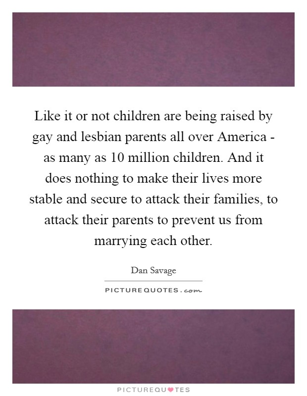 Like it or not children are being raised by gay and lesbian parents all over America - as many as 10 million children. And it does nothing to make their lives more stable and secure to attack their families, to attack their parents to prevent us from marrying each other Picture Quote #1