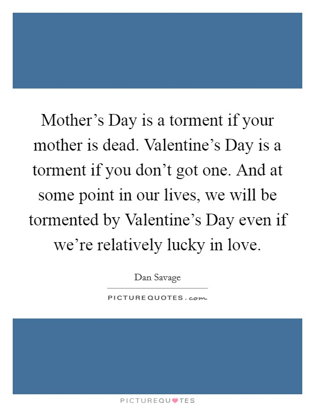 Mother's Day is a torment if your mother is dead. Valentine's Day is a torment if you don't got one. And at some point in our lives, we will be tormented by Valentine's Day even if we're relatively lucky in love Picture Quote #1