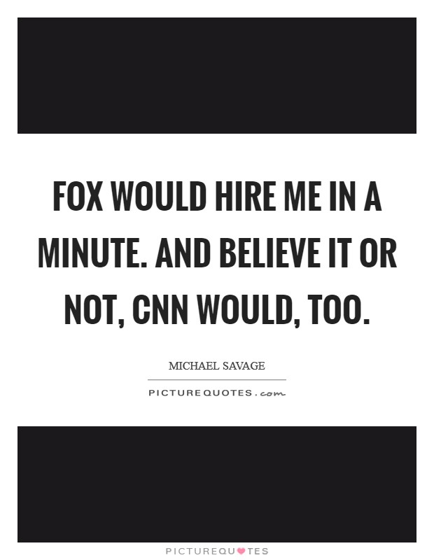 Fox would hire me in a minute. And believe it or not, CNN would, too Picture Quote #1
