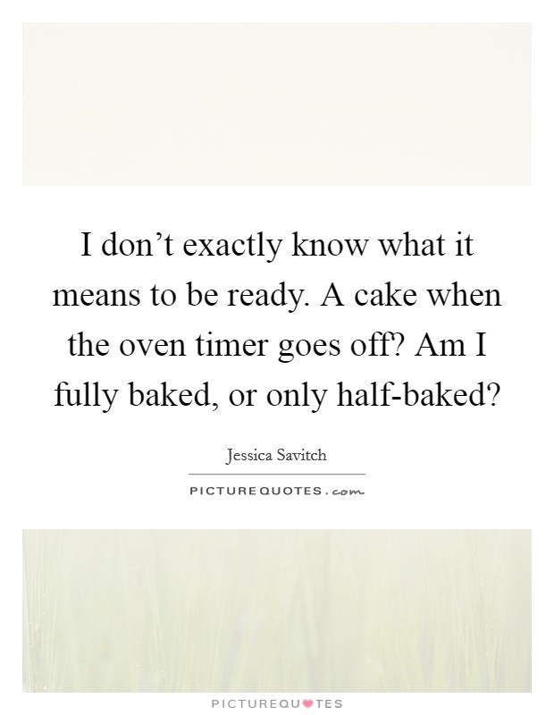 I don't exactly know what it means to be ready. A cake when the oven timer goes off? Am I fully baked, or only half-baked? Picture Quote #1