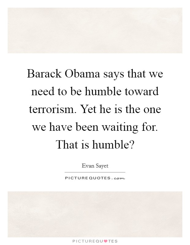 Barack Obama says that we need to be humble toward terrorism. Yet he is the one we have been waiting for. That is humble? Picture Quote #1