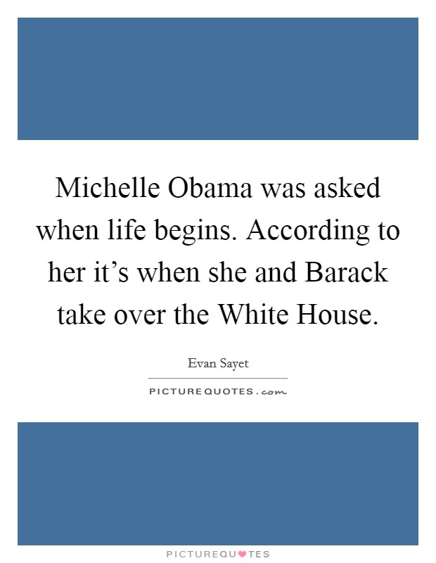 Michelle Obama was asked when life begins. According to her it's when she and Barack take over the White House Picture Quote #1