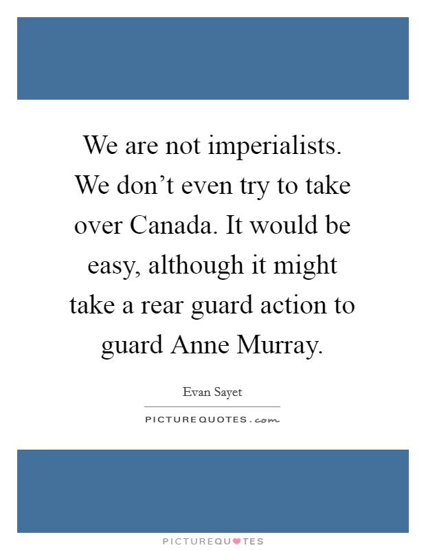 We are not imperialists. We don't even try to take over Canada. It would be easy, although it might take a rear guard action to guard Anne Murray Picture Quote #1
