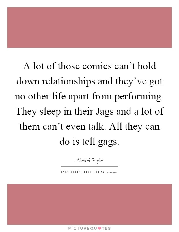 A lot of those comics can't hold down relationships and they've got no other life apart from performing. They sleep in their Jags and a lot of them can't even talk. All they can do is tell gags Picture Quote #1