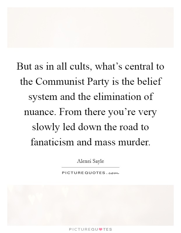 But as in all cults, what's central to the Communist Party is the belief system and the elimination of nuance. From there you're very slowly led down the road to fanaticism and mass murder Picture Quote #1